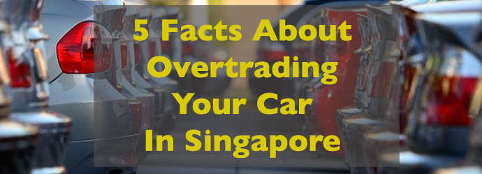 5 Facts About Overtrading Your Car In Singapore